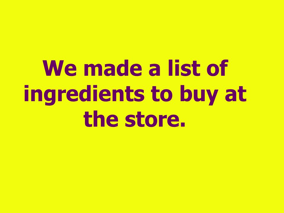 We made a list of ingredients to buy at the store.