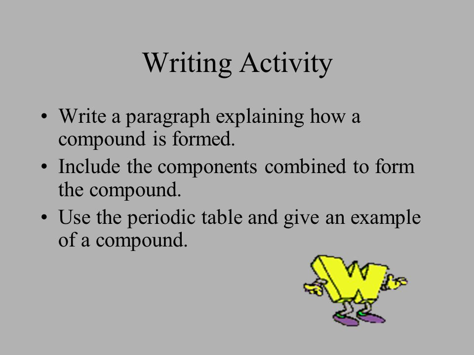 Writing Activity Write a paragraph explaining how a compound is formed. Include the components combined to form the compound. Use the periodic table a