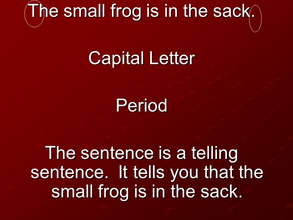 The small frog is in the sack. Capital Letter Period The sentence is a telling sentence. It tells you that the small frog is in the sack.