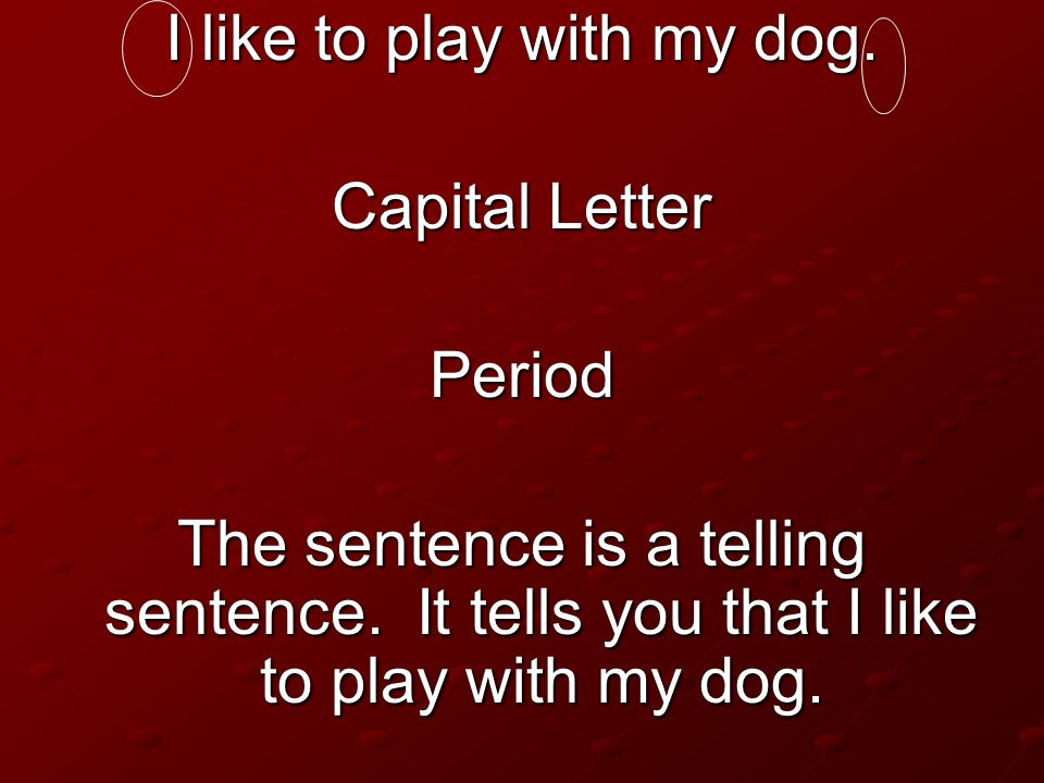 I like to play with my dog. Capital Letter Period The sentence is a telling sentence. It tells you that I like to play with my dog.