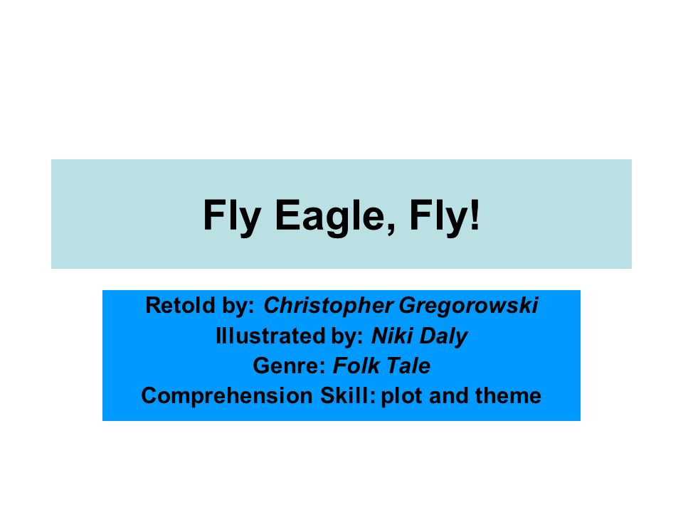 Fly Eagle, Fly! Retold by: Christopher Gregorowski Illustrated by: Niki Daly Genre: Folk Tale Comprehension Skill: plot and theme