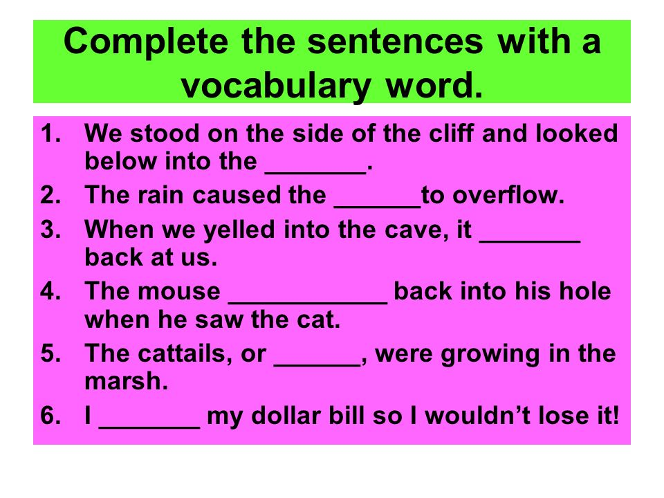 Complete the sentences with a vocabulary word. 1.We stood on the side of the cliff and looked below into the _______. 2.The rain caused the ______to o