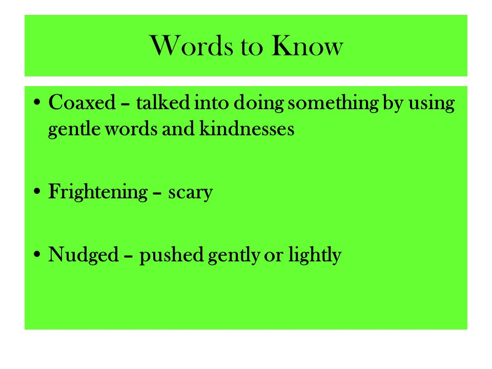 Words to Know Coaxed – talked into doing something by using gentle words and kindnesses Frightening – scary Nudged – pushed gently or lightly