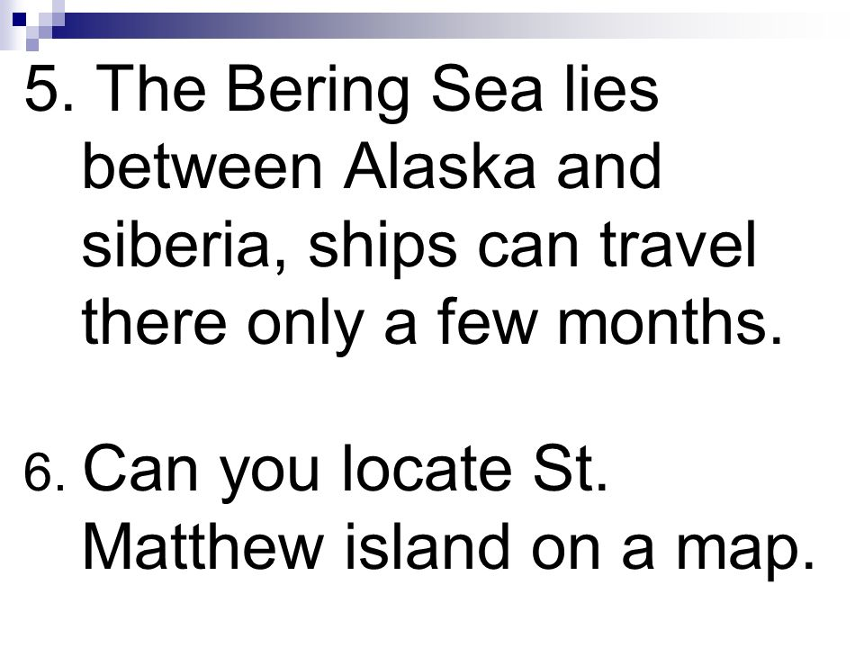 5. The Bering Sea lies between Alaska and siberia, ships can travel there only a few months. 6. Can you locate St. Matthew island on a map.