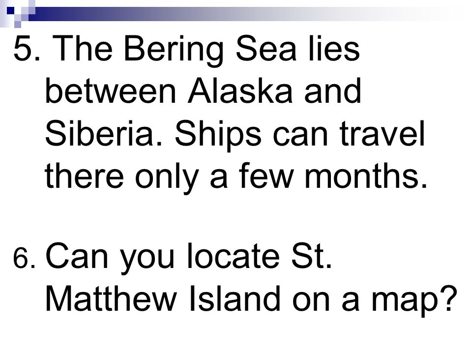 5. The Bering Sea lies between Alaska and Siberia. Ships can travel there only a few months. 6. Can you locate St. Matthew Island on a map?
