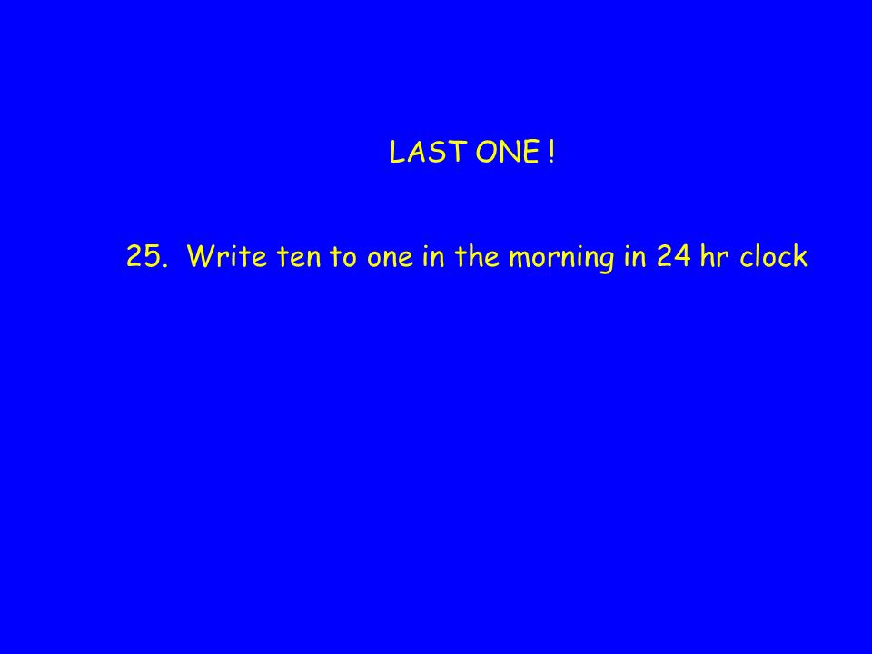 LAST ONE ! 25. Write ten to one in the morning in 24 hr clock