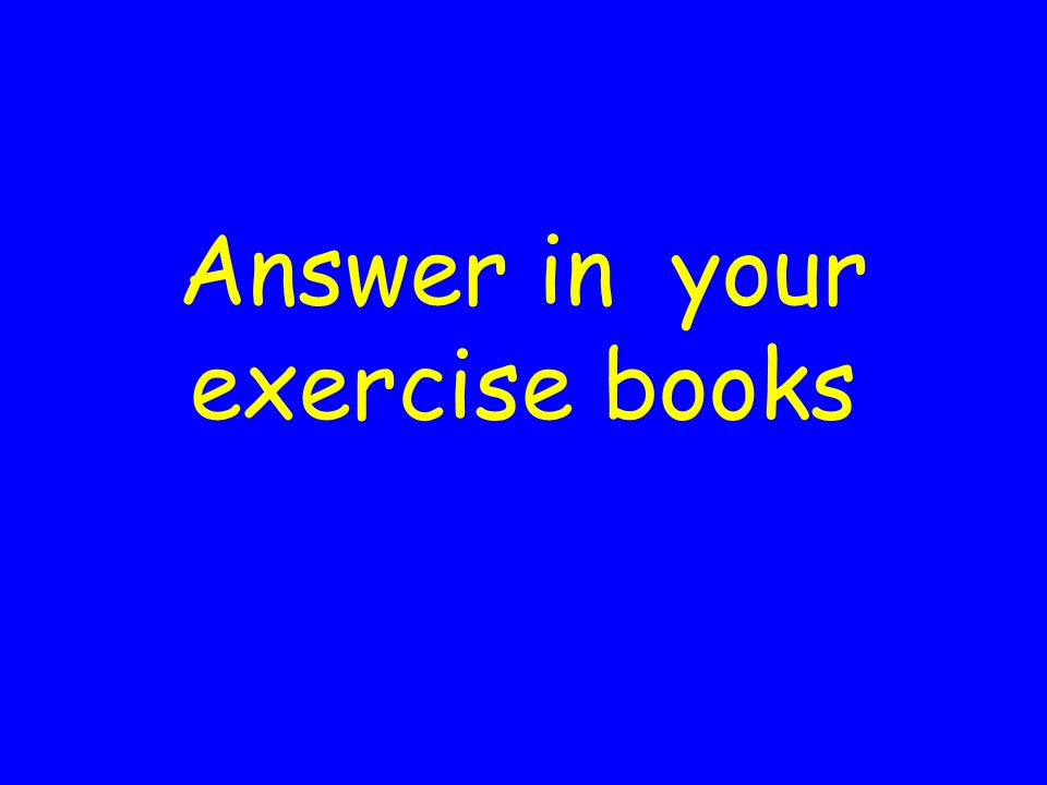 Answer in your exercise books