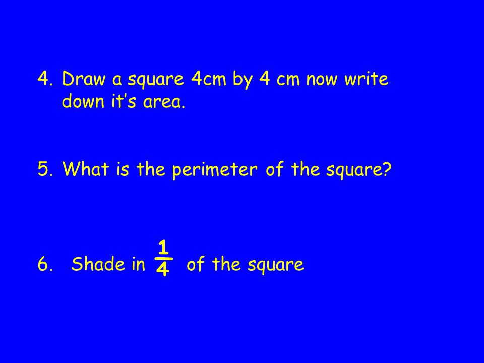 4.Draw a square 4cm by 4 cm now write down its area.