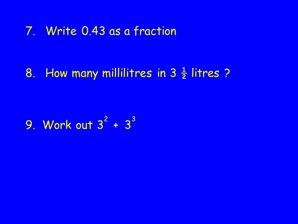 7.Write 0.43 as a fraction 8.How many millilitres in 3 ½ litres 9. Work out