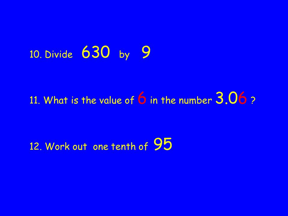 10. Divide 630 by 9 11. What is the value of 6 in the number 3.06 12. Work out one tenth of 95