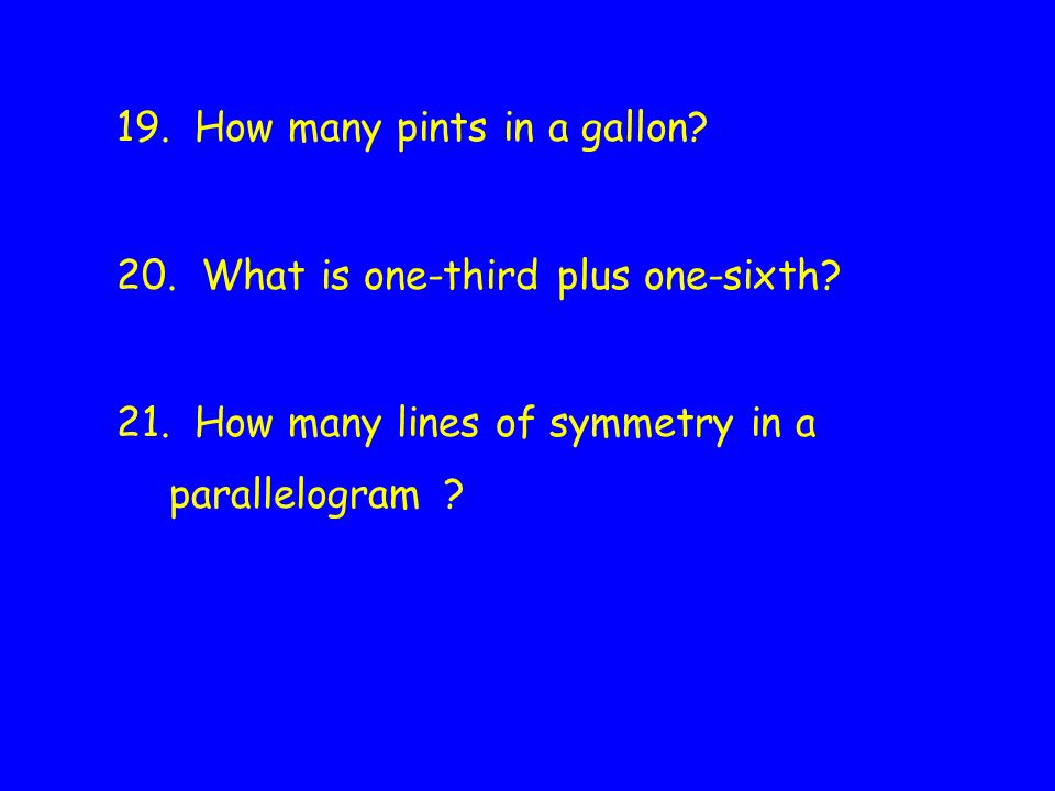 19. How many pints in a gallon. 20. What is one-third plus one-sixth.