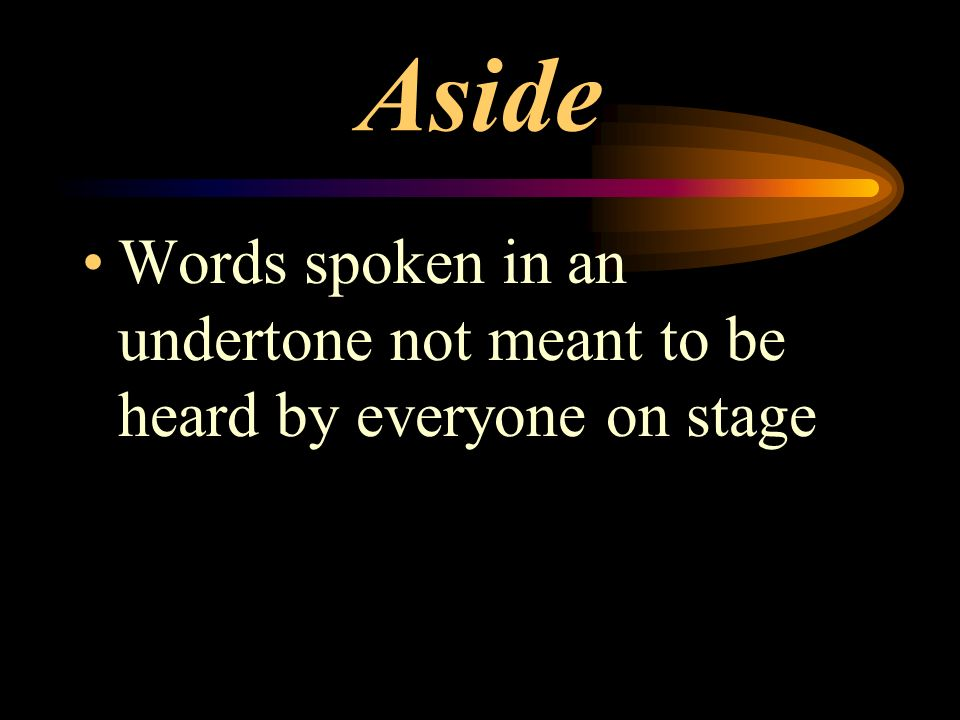 Aside Words spoken in an undertone not meant to be heard by everyone on stage