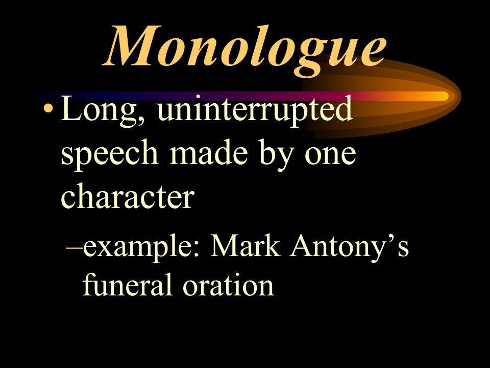 Monologue Long, uninterrupted speech made by one character –example: Mark Antonys funeral oration