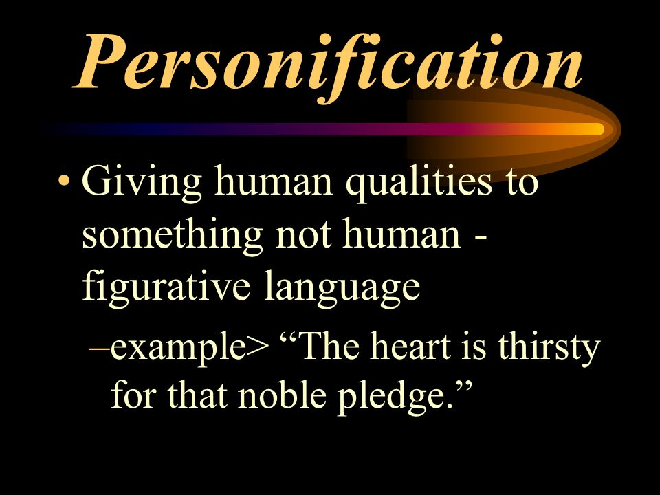 Personification Giving human qualities to something not human - figurative language –example> The heart is thirsty for that noble pledge.