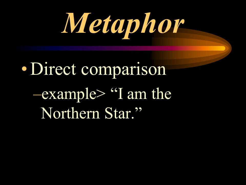 Metaphor Direct comparison –example> I am the Northern Star.