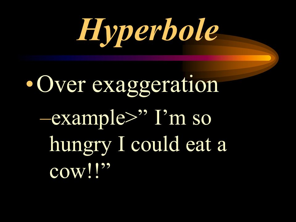 Hyperbole Over exaggeration –example> Im so hungry I could eat a cow!!