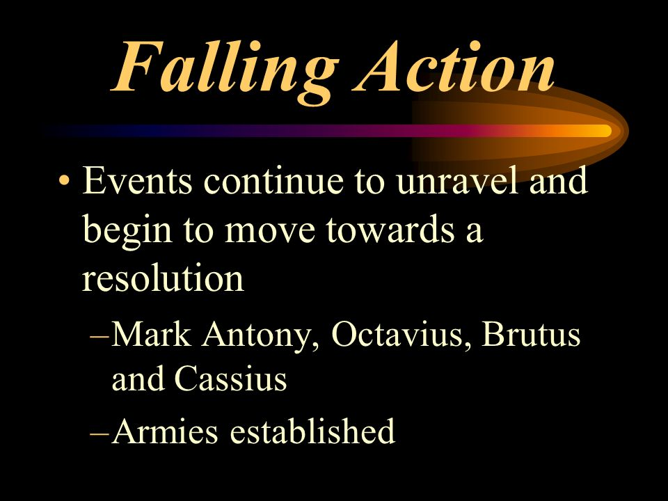 Falling Action Events continue to unravel and begin to move towards a resolution –Mark Antony, Octavius, Brutus and Cassius –Armies established