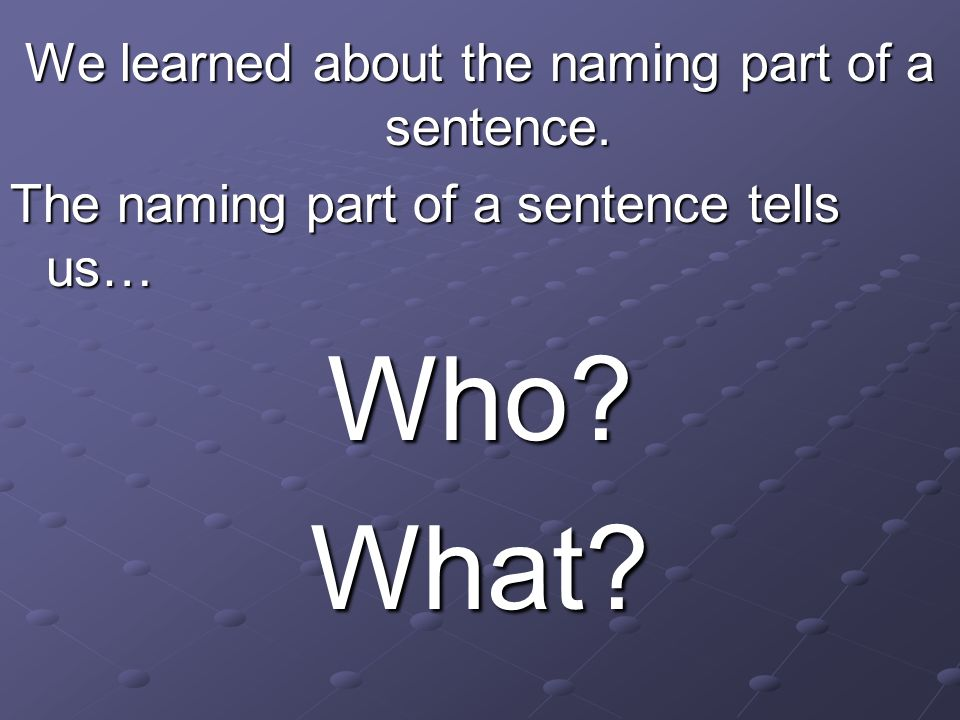 We learned about the naming part of a sentence. The naming part of a sentence tells us… Who?What?
