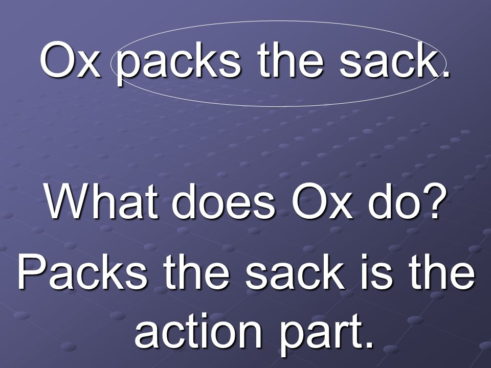 Ox packs the sack. What does Ox do? Packs the sack is the action part.