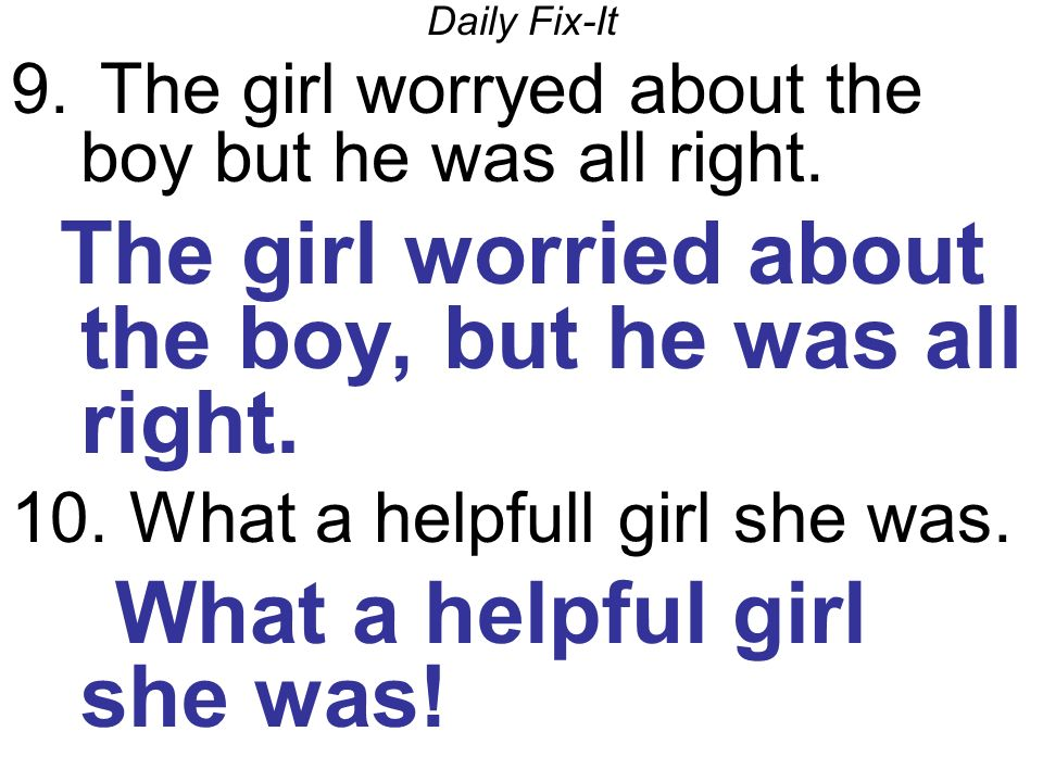 Daily Fix-It 9. The girl worryed about the boy but he was all right.