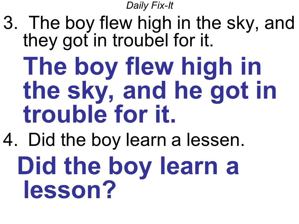 Daily Fix-It 3. The boy flew high in the sky, and they got in troubel for it.