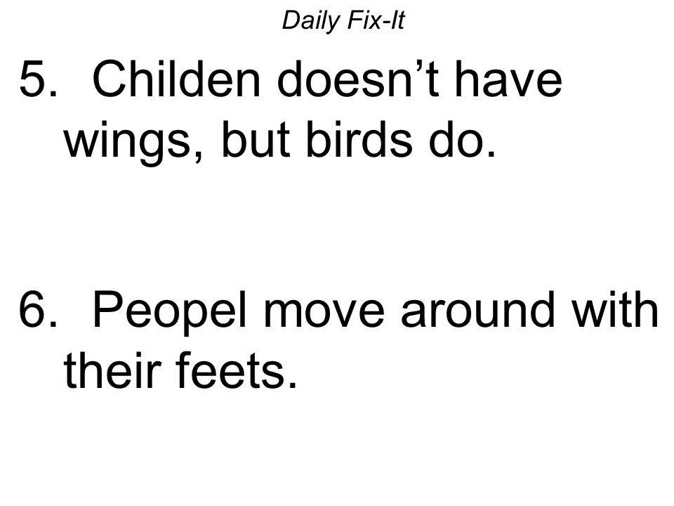 Daily Fix-It 5. Childen doesnt have wings, but birds do. 6. Peopel move around with their feets.