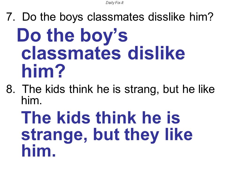 Daily Fix-It 7. Do the boys classmates disslike him.