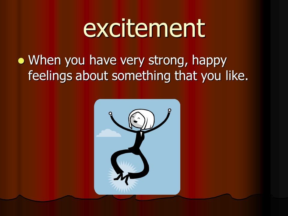 excitement When you have very strong, happy feelings about something that you like.