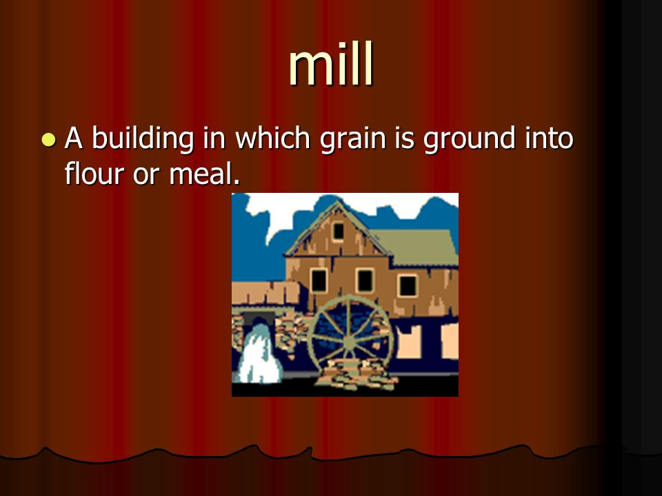 mill A building in which grain is ground into flour or meal.