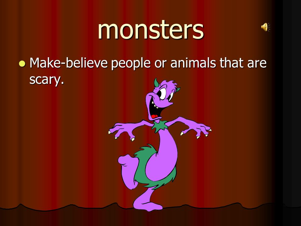 monsters Make-believe people or animals that are scary.