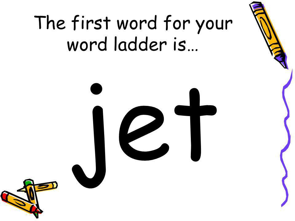 The first word for your word ladder is… jet