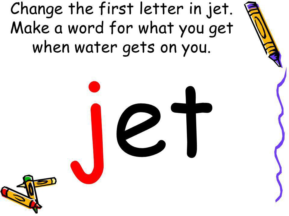 Change the first letter in jet. Make a word for what you get when water gets on you. jet