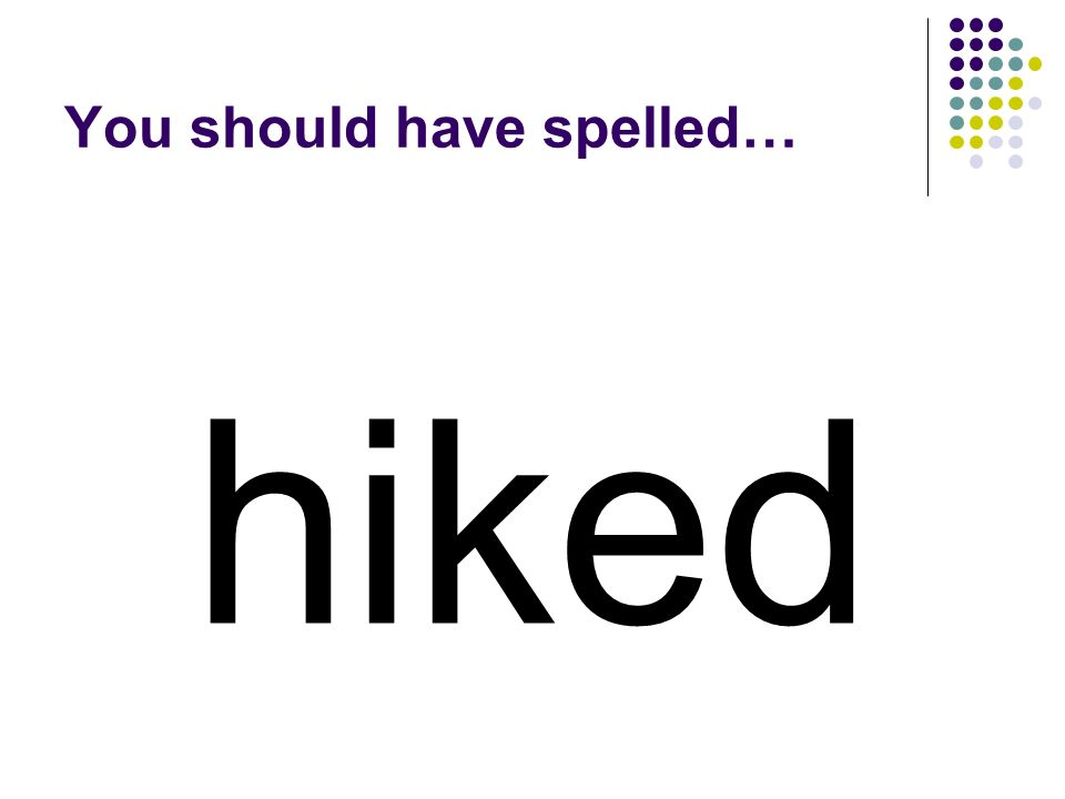 Change the suffix of hiking to make the past tense of hike. hiking
