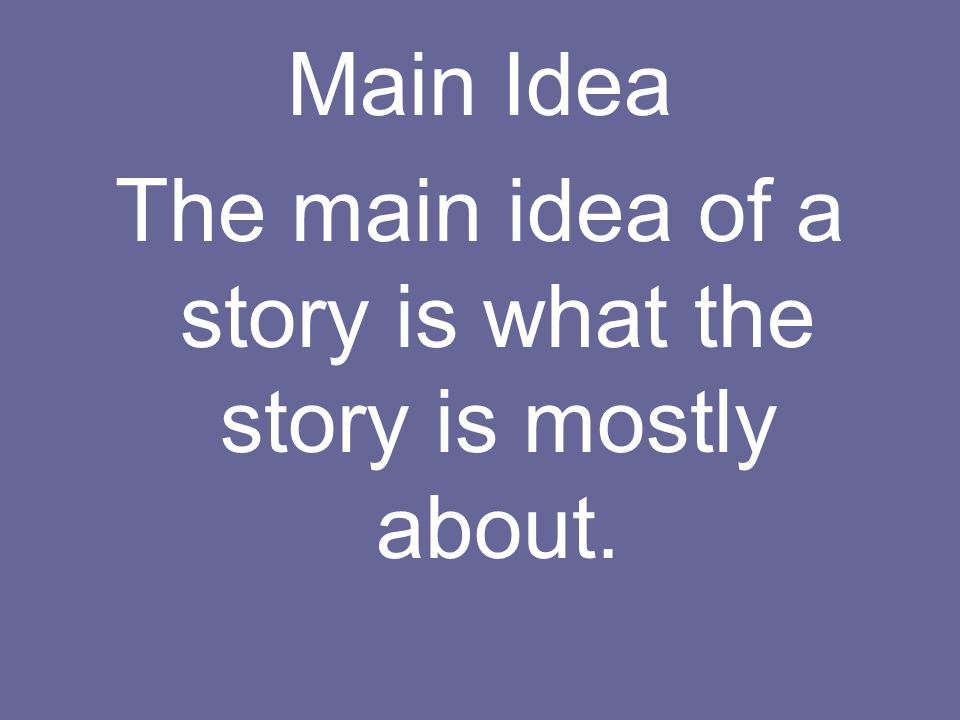 Main Idea The main idea of a story is what the story is mostly about.