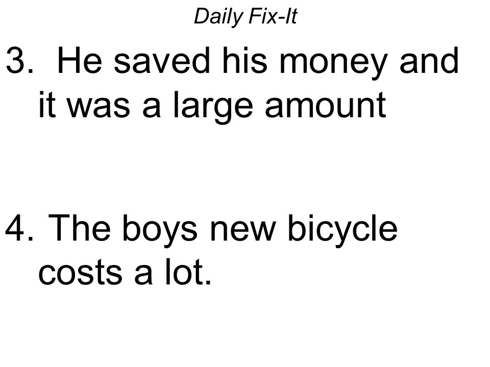 Daily Fix-It 3. He saved his money and it was a large amount 4. The boys new bicycle costs a lot.