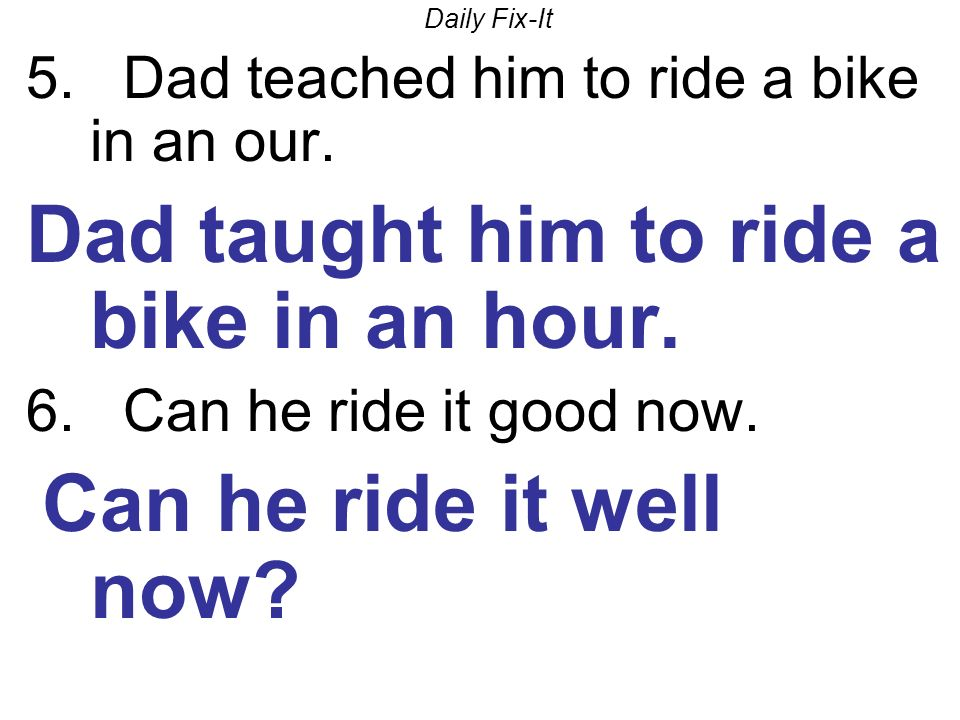 Daily Fix-It 5. Dad teached him to ride a bike in an our. Dad taught him to ride a bike in an hour. 6. Can he ride it good now. Can he ride it well no