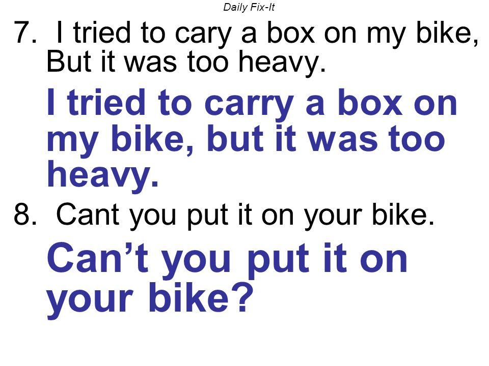Daily Fix-It 7. I tried to cary a box on my bike, But it was too heavy. I tried to carry a box on my bike, but it was too heavy. 8. Cant you put it on