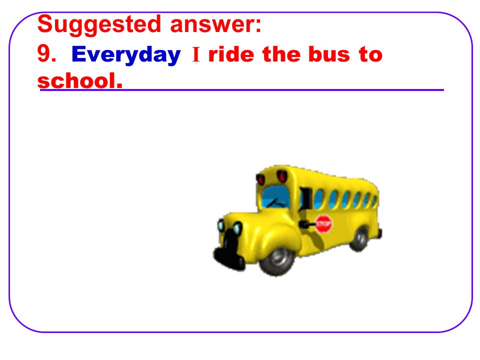 9. I ride the bus to school everyday.