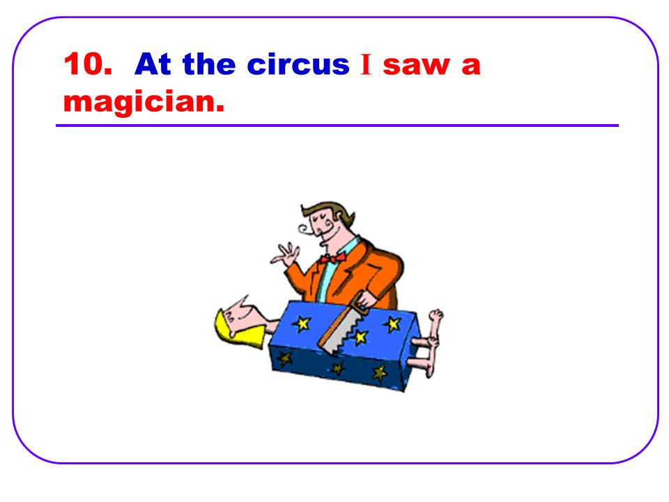 10. I saw a magician at the circus.
