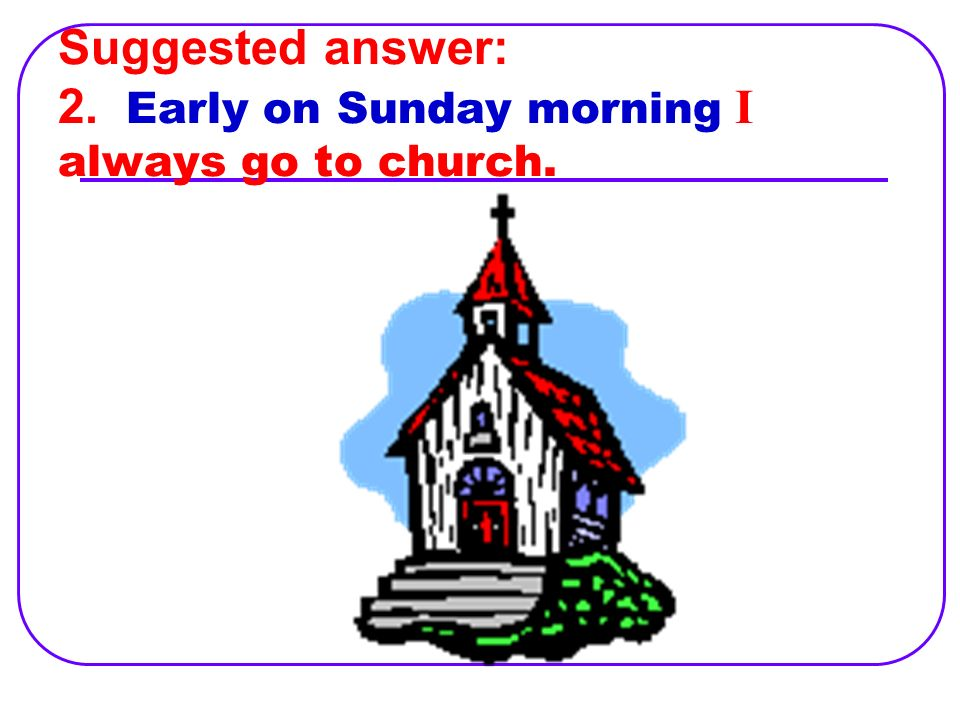 3. I always go to church early on Sunday morning.