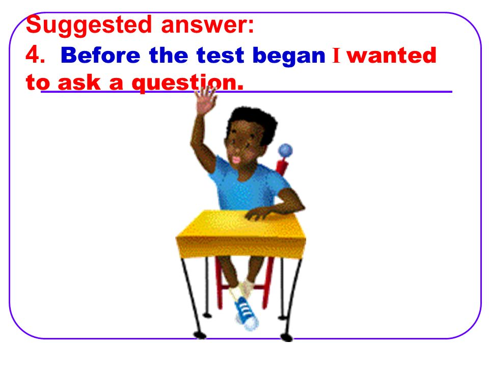 4. I wanted to ask a question before the test began.