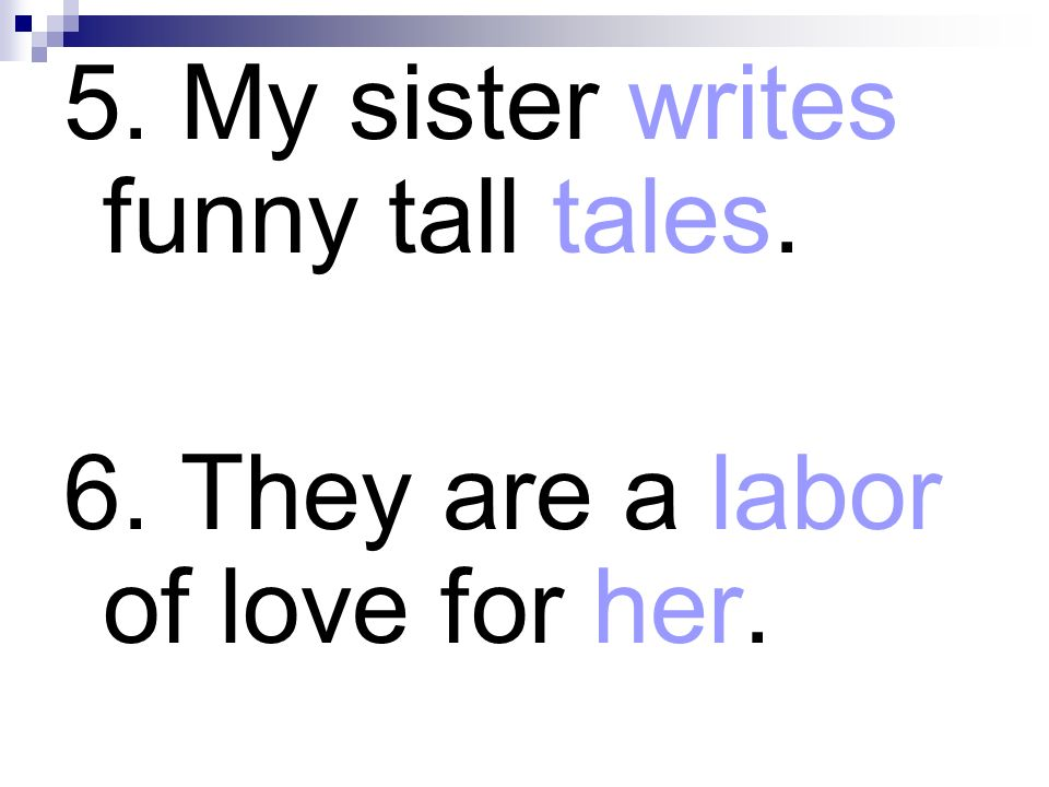 5. My sister writes funny tall tales. 6. They are a labor of love for her.