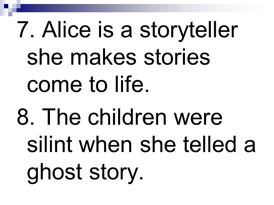 7. Alice is a storyteller she makes stories come to life. 8. The children were silint when she telled a ghost story.