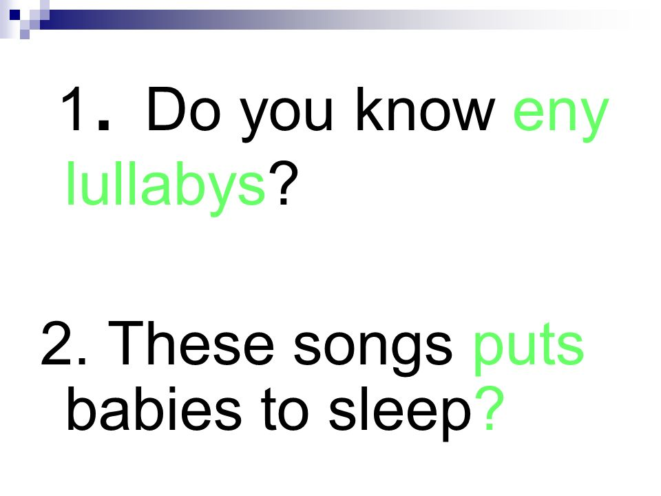 1. Do you know eny lullabys? 2. These songs puts babies to sleep?