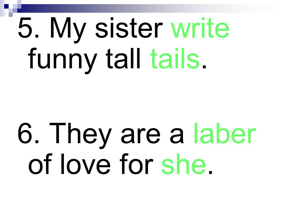 5. My sister write funny tall tails. 6. They are a laber of love for she.