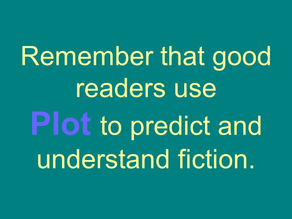 Remember that good readers use Plot to predict and understand fiction.