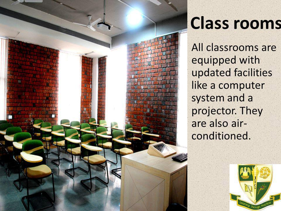 Class rooms All classrooms are equipped with updated facilities like a computer system and a projector. They are also air- conditioned.
