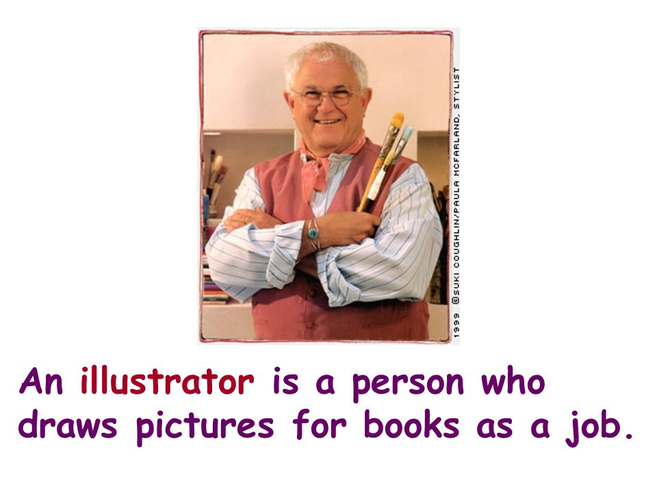 An illustrator is a person who draws pictures for books as a job.