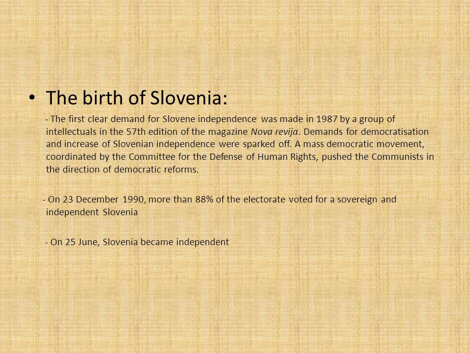 The birth of Slovenia: - The first clear demand for Slovene independence was made in 1987 by a group of intellectuals in the 57th edition of the magazine Nova revija.