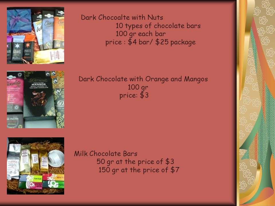 Dark Chocoalte with Nuts 10 types of chocolate bars 100 gr each bar price : $4 bar/ $25 package Dark Chocolate with Orange and Mangos 100 gr price: $3 Milk Chocolate Bars 50 gr at the price of $3 150 gr at the price of $7